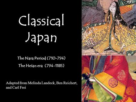 Classical Japan The Nara Period (710-794) The Heian era (794-1185) Adapted from Melinda Landeck, Ben Reichert, and Carl Frei.