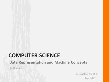 COMPUTER SCIENCE Data Representation and Machine Concepts Section 2.1 Instructor: Lin Chen Sept 2013.
