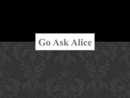 The story Go Ask Alice is a diary of a teenager girl. She is just a regular girl in high school. In the beginning, Alice finds out that her family is.