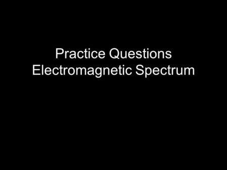 Practice Questions Electromagnetic Spectrum. The electromagnetic spectrum Figure 3.5 Identify the following portions of the Electromagnetic spectrum: