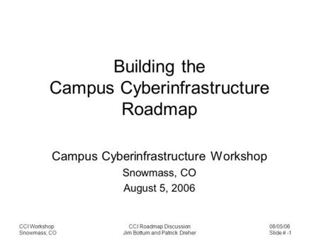 08/05/06 Slide # -1 CCI Workshop Snowmass, CO CCI Roadmap Discussion Jim Bottum and Patrick Dreher Building the Campus Cyberinfrastructure Roadmap Campus.