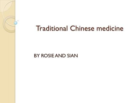 Traditional Chinese medicine BY ROSIE AND SIAN. What is traditional Chinese medicine made of ? What did the ingredients in the medicines do? The Chinese.