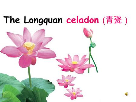 The Longquan celadon ( 青瓷). Contents ( 目录) : The profile of celadon The decline of the celadon and current situation Attitude of the government Protection&future.