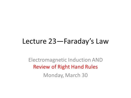 Lecture 23—Faraday's Law Electromagnetic Induction AND Review of Right Hand Rules Monday, March 30.