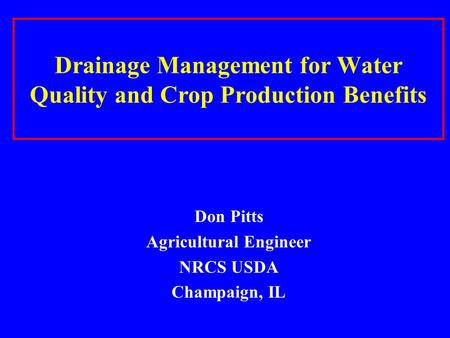 Drainage Management for Water Quality and Crop Production Benefits Don Pitts Agricultural Engineer NRCS USDA Champaign, IL.