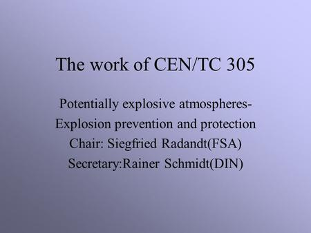 The work of CEN/TC 305 Potentially explosive atmospheres- Explosion prevention and protection Chair: Siegfried Radandt(FSA) Secretary:Rainer Schmidt(DIN)