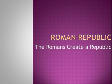 The Romans Create a Republic.  1. Located on the Italian Peninsula, which sticks out into the Mediterranean Sea  2. Natural barriers for protection: