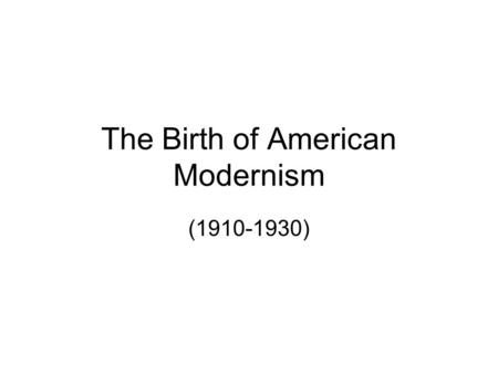 The Birth of American Modernism (1910-1930). Introduction to Modernism CA Standard: LRA 3.5 c Analyze recognized works of American literature representing.