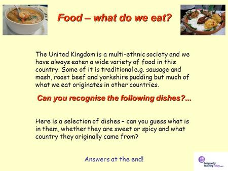 Food – what do we eat? The United Kingdom is a multi-ethnic society and we have always eaten a wide variety of food in this country. Some of it is traditional.