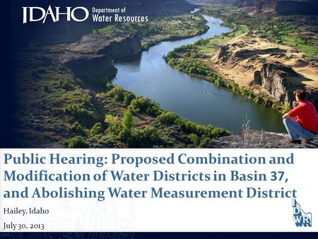 Public Hearing: Proposed Combination and Modification of Water Districts in Basin 37, and Abolishing Water Measurement District Hailey, Idaho July 30,