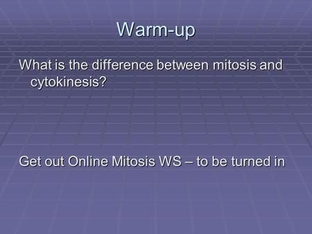 Warm-up What is the difference between mitosis and cytokinesis? Get out Online Mitosis WS – to be turned in.