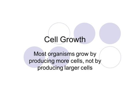 Cell Growth Most organisms grow by producing more cells, not by producing larger cells.