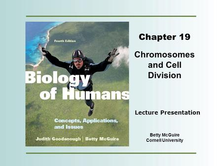 Copyright © 2012 Pearson Education, Inc. Chapter 19 Chromosomes and Cell Division Betty McGuire Cornell University Lecture Presentation.