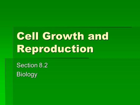 Cell Growth and Reproduction Section 8.2 Biology.