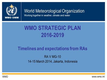 World Meteorological Organization Working together in weather, climate and water WMO OMM WMO www.wmo.int WMO STRATEGIC PLAN 2016-2019 Timelines and expectations.