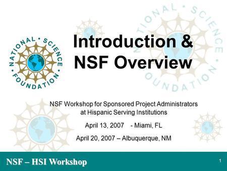 NSF – HSI Workshop 1 Introduction & NSF Overview NSF Workshop for Sponsored Project Administrators at Hispanic Serving Institutions April 13, 2007- Miami,