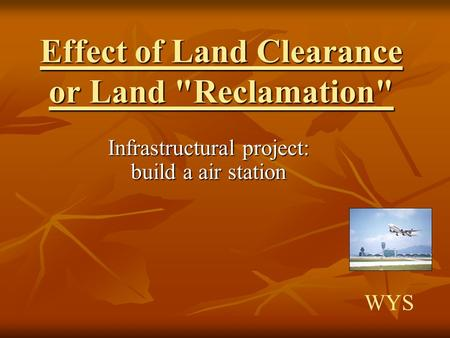 Effect of Land Clearance or Land Reclamation Infrastructural project: build a air station WYS.