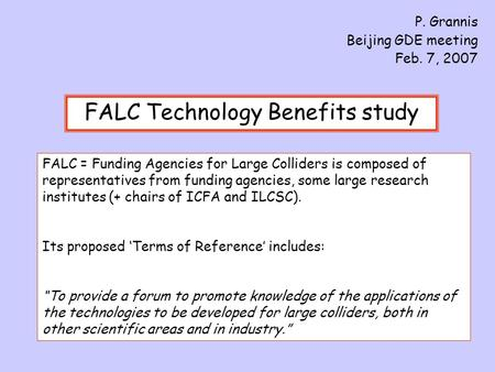 FALC Technology Benefits study P. Grannis Beijing GDE meeting Feb. 7, 2007 FALC = Funding Agencies for Large Colliders is composed of representatives from.