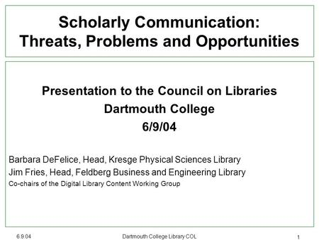 6.9.04 Dartmouth College Library COL 1 Scholarly Communication: Threats, Problems and Opportunities Presentation to the Council on Libraries Dartmouth.