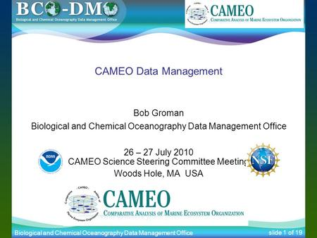 Biological and Chemical Oceanography Data Management Office slide 1 of 19 CAMEO Data Management Bob Groman Biological and Chemical Oceanography Data Management.