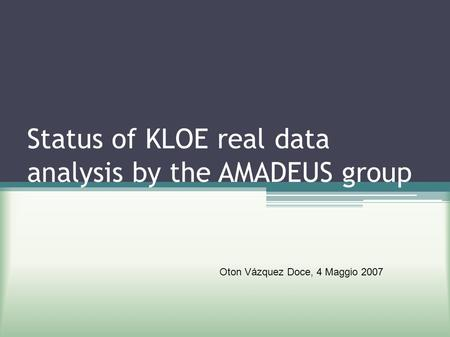 Status of KLOE real data analysis by the AMADEUS group Oton Vázquez Doce, 4 Maggio 2007.