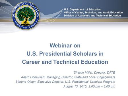 Webinar on U.S. Presidential Scholars in Career and Technical Education Sharon Miller, Director, DATE Adam Honeysett, Managing Director, State and Local.