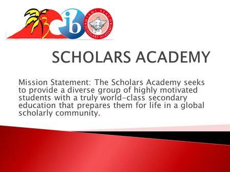 Mission Statement: The Scholars Academy seeks to provide a diverse group of highly motivated students with a truly world-class secondary education that.