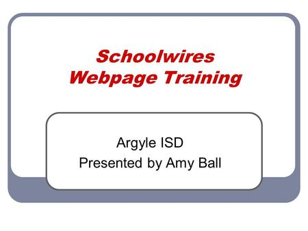 Schoolwires Webpage Training Argyle ISD Presented by Amy Ball.