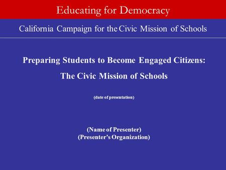 California Campaign for the Civic Mission of Schools Educating for Democracy Preparing Students to Become Engaged Citizens: The Civic Mission of Schools.