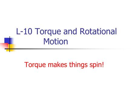 L-10 Torque and Rotational Motion Torque makes things spin!