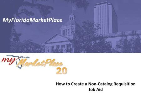 How to Create a Non-Catalog Requisition Job Aid MyFloridaMarketPlace.