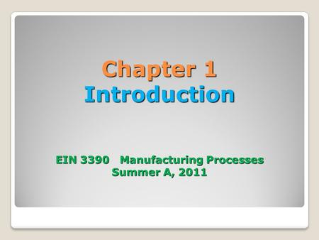 Chapter 1 Introduction EIN 3390 Manufacturing Processes Summer A, 2011.