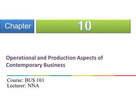 Operational and Production Aspects of Contemporary Business Chapter Course: BUS 101 Lecturer: NNA.