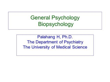 General Psychology Biopsychology Palahang H, Ph.D. The Department of Psychiatry The University of Medical Science.