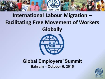 International Labour Migration – Facilitating Free Movement of Workers Globally Global Employers' Summit Bahrain – October 6, 2015.