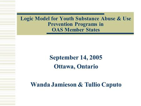 Logic Model for Youth Substance Abuse & Use Prevention Programs in OAS Member States September 14, 2005 Ottawa, Ontario Wanda Jamieson & Tullio Caputo.