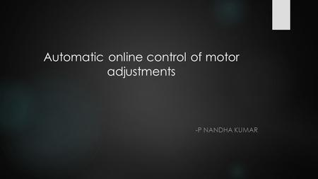 Automatic online control of motor adjustments -P NANDHA KUMAR.