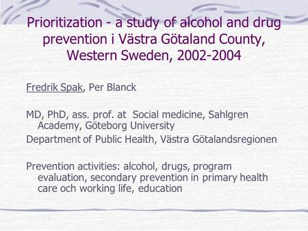 Prioritization - a study of alcohol and drug prevention i Västra Götaland County, Western Sweden, 2002-2004 Fredrik Spak, Per Blanck MD, PhD, ass. prof.