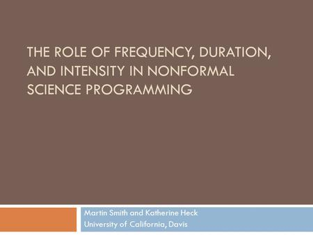 THE ROLE OF FREQUENCY, DURATION, AND INTENSITY IN NONFORMAL SCIENCE PROGRAMMING Martin Smith and Katherine Heck University of California, Davis.