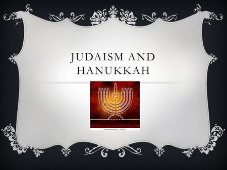 JUDAISM AND HANUKKAH. TRADITION  Vary from country to country and even from family to family  In general: Menorah is a candelabra with spaces for 9.