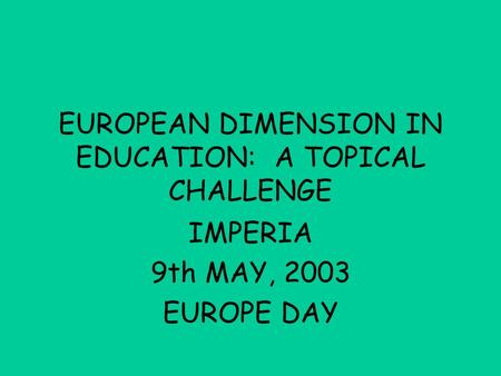 EUROPEAN DIMENSION IN EDUCATION: A TOPICAL CHALLENGE IMPERIA 9th MAY, 2003 EUROPE DAY.