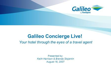 Galileo Concierge Live! Your hotel through the eyes of a travel agent Presented by: Keith Harrison & Brenda Stojentin August 16, 2007.