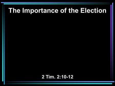 The Importance of the Election 2 Tim. 2:10-12. 10 Therefore I endure all things for the sake of the elect, that they also may obtain the salvation which.