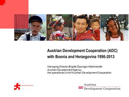 Austrian Development Cooperation (ADC) with Bosnia and Herzegovina 1996-2013 Managing Director Brigitte Öppinger-Walchshofer Austrian Development Agency,
