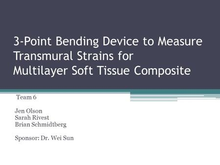 3-Point Bending Device to Measure Transmural Strains for Multilayer Soft Tissue Composite Team 6 Jen Olson Sarah Rivest Brian Schmidtberg Sponsor: Dr.