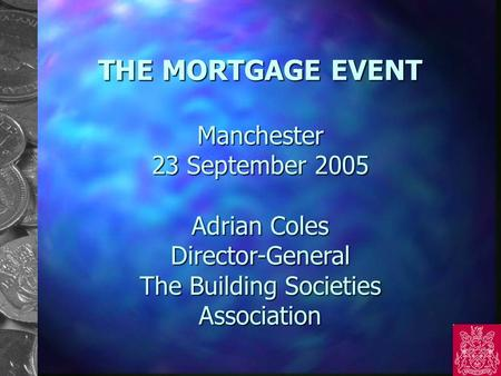 THE MORTGAGE EVENT Manchester 23 September 2005 Adrian Coles Director-General The Building Societies Association.