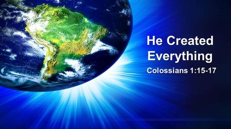 He Created Everything Colossians 1:15-17. He Created Everything Colossians 1:15-17 15 The Son is the image of the invisible God, the firstborn over all.