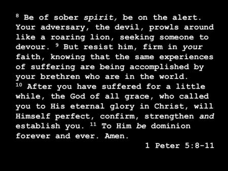 8 Be of sober spirit, be on the alert. Your adversary, the devil, prowls around like a roaring lion, seeking someone to devour. 9 But resist him, firm.