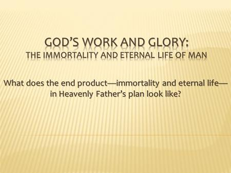 What does the end product—immortality and eternal life— in Heavenly Father's plan look like?