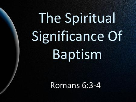 The Spiritual Significance Of Baptism Romans 6:3-4.